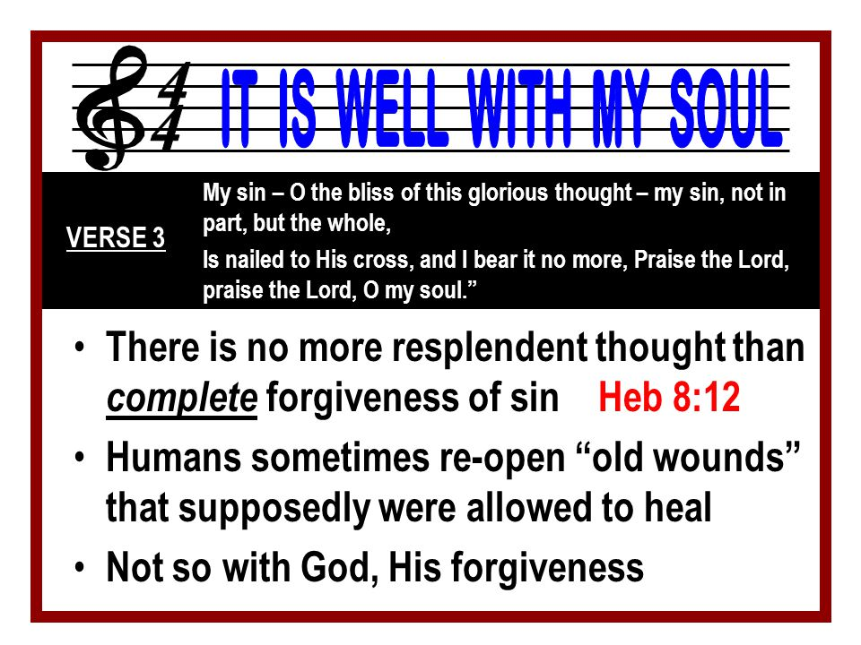 Through Jesus' death (and our response to it), our sin problem has been totally removed Heb 10:1-4 My sin – O the bliss of this glorious thought – my sin, not in part, but the whole, Is nailed to His cross, and I bear it no more, Praise the Lord, praise the Lord, O my soul. VERSE 3 Previously, a reminder of sin Not so any longer