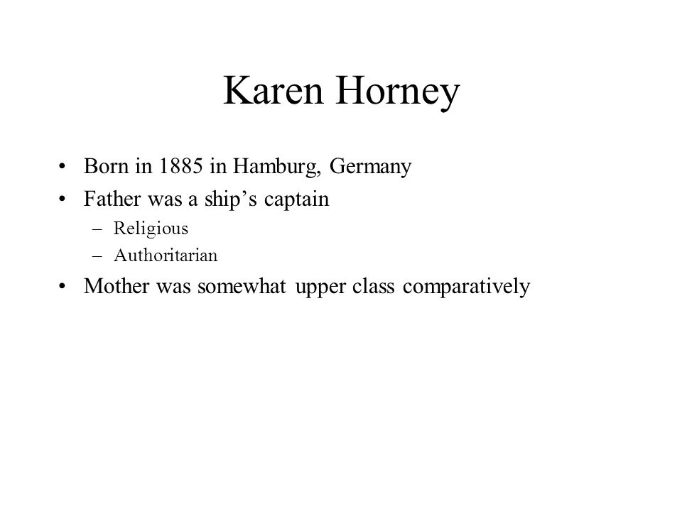 Karen Horney 4 siblings from previous marriage and an older biological brother (darling of family) Felt deprived of her father's affections and became her mother's little lamb –Still felt basically unwanted and unloved Around age 12 developed crush on brother –Pushed her away –First bought of depression