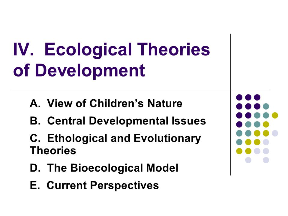 IV. Ecological Theories of Development A. View of Children's Nature B. Central Developmental Issues C. Ethological and Evolutionary Theories D. The Bi