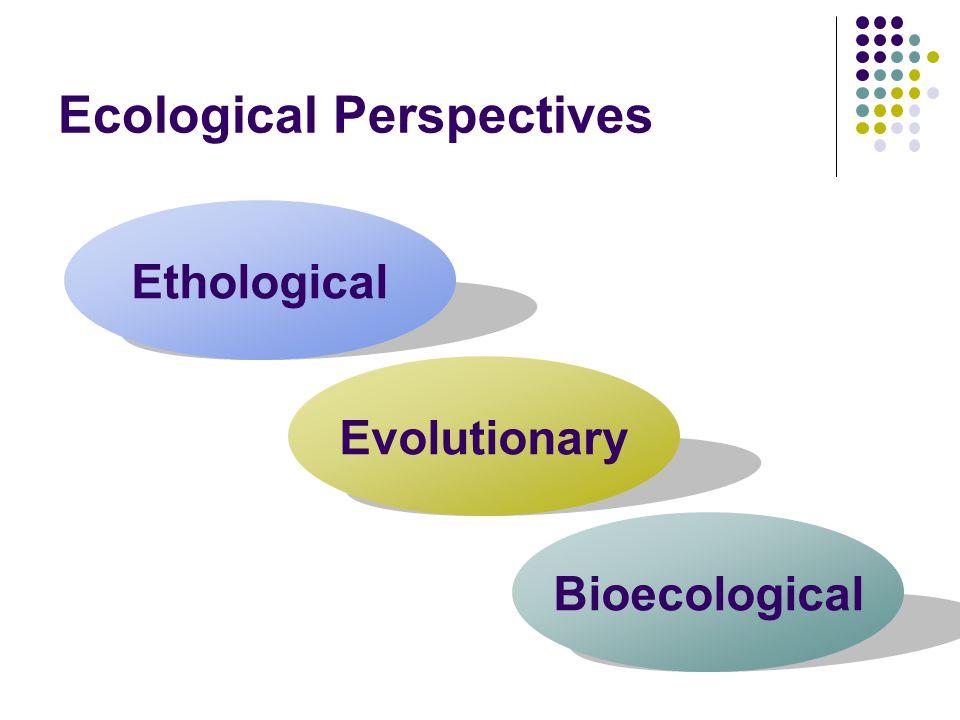 Ecological Perspectives Ethological Evolutionary Bioecological