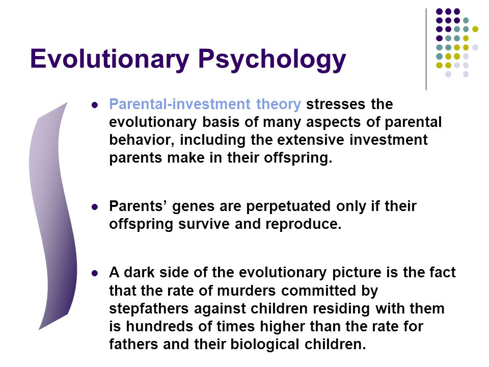 Evolutionary Psychology Parental-investment theory stresses the evolutionary basis of many aspects of parental behavior, including the extensive inves