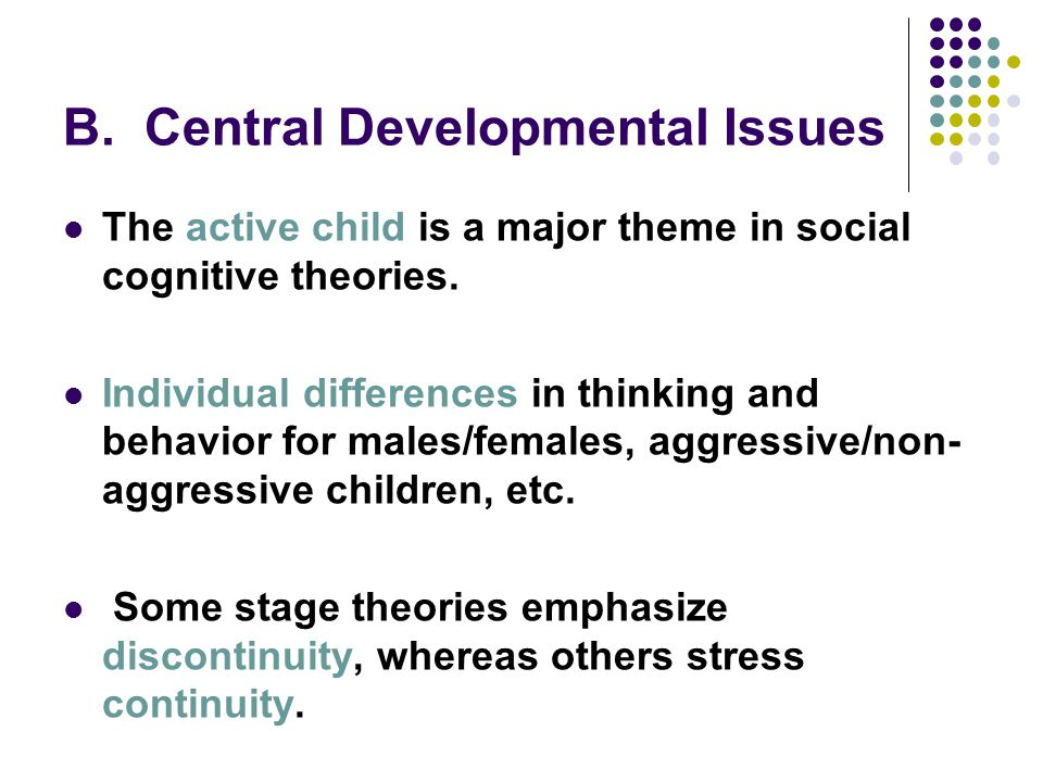 B. Central Developmental Issues The active child is a major theme in social cognitive theories. Individual differences in thinking and behavior for ma