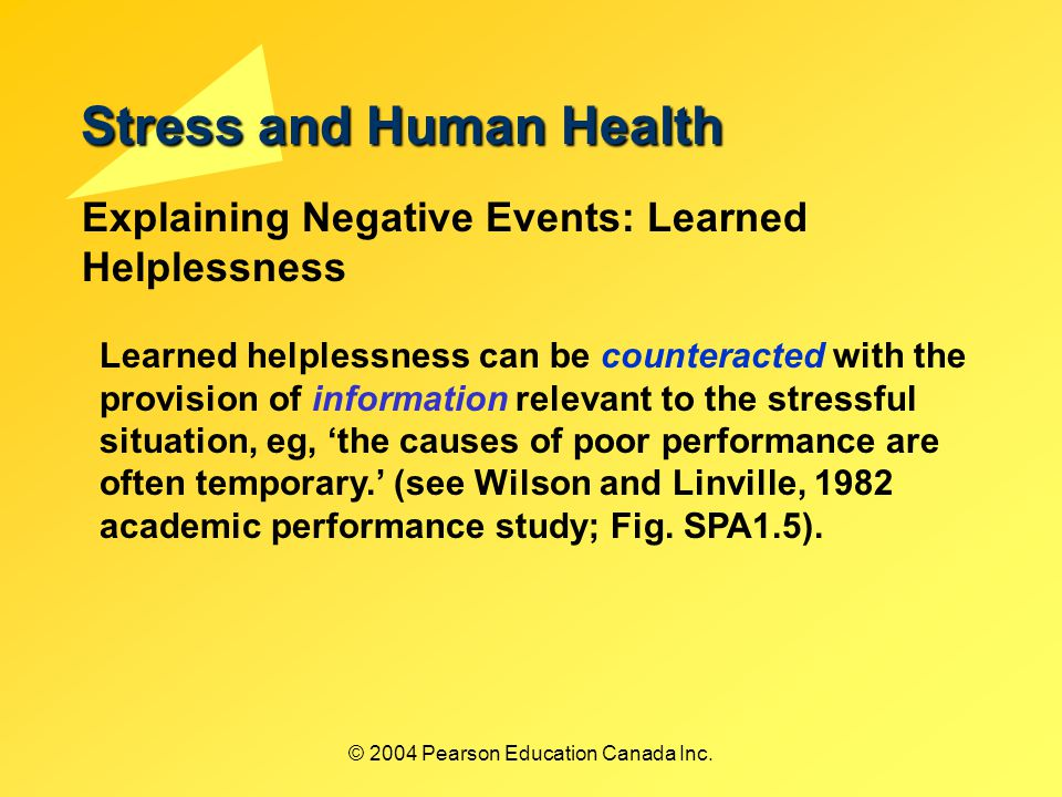 Stress and Human Health Explaining Negative Events: Learned Helplessness Learned helplessness can be counteracted with the provision of information relevant to the stressful situation, eg, 'the causes of poor performance are often temporary.' (see Wilson and Linville, 1982 academic performance study; Fig.