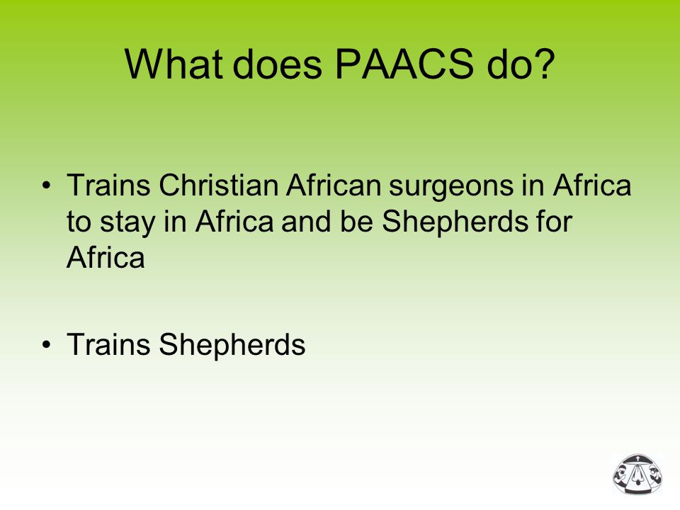What does PAACS do? Trains Christian African surgeons in Africa to stay in Africa and be Shepherds for Africa Trains Shepherds