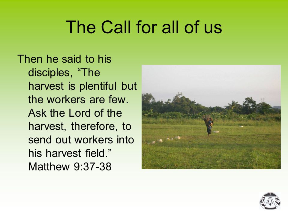 "The Call for all of us Then he said to his disciples, ""The harvest is plentiful but the workers are few. Ask the Lord of the harvest, therefore, to se"
