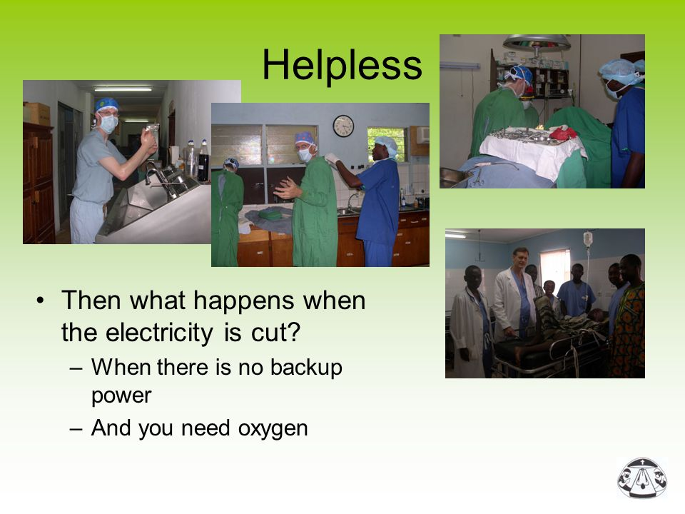 Helpless Then what happens when the electricity is cut? –When there is no backup power –And you need oxygen