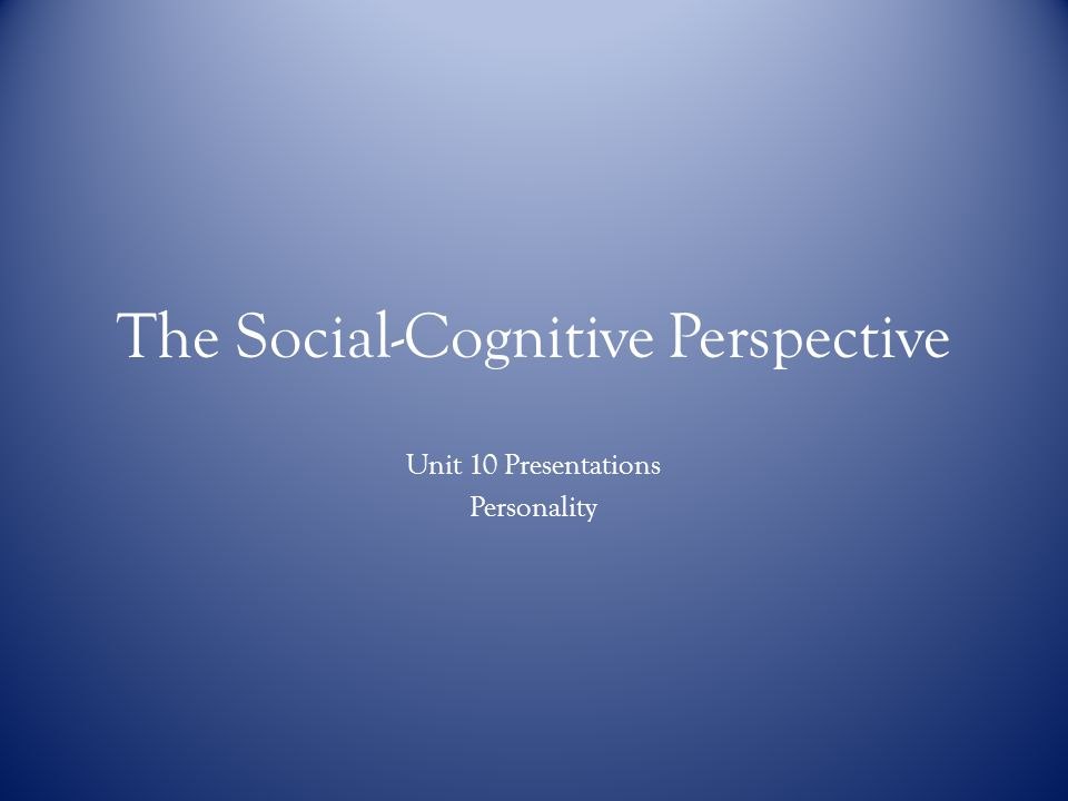 The Social-Cognitive Perspective Unit 10 Presentations Personality
