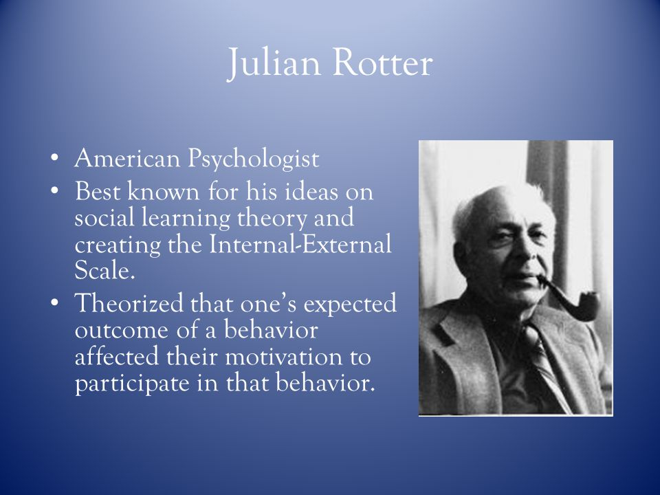 Julian Rotter American Psychologist Best known for his ideas onsocial learning theory andcreating the Internal-ExternalScale.