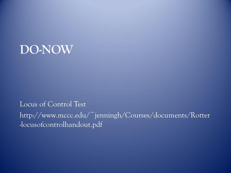 DO-NOW Locus of Control Test http://www.mccc.edu/~jenningh/Courses/documents/Rotter -locusofcontrolhandout.pdf