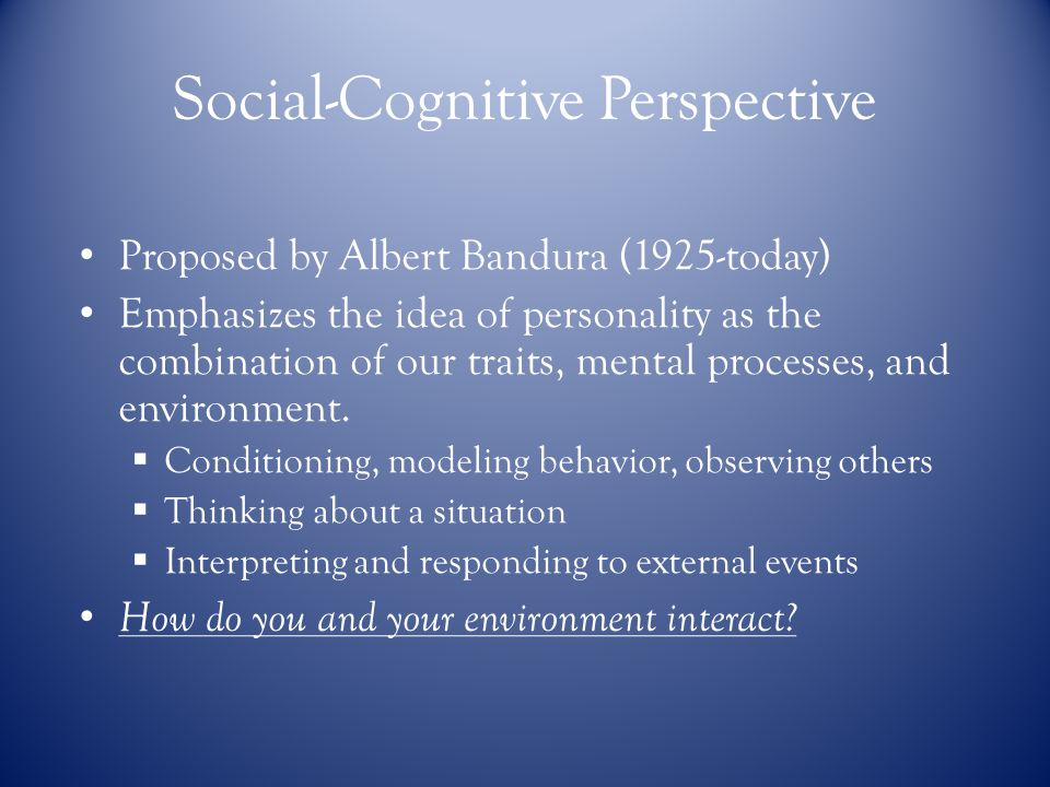 Social-Cognitive Perspective Proposed by Albert Bandura (1925-today) Emphasizes the idea of personality as thecombination of our traits, mental processes, andenvironment.