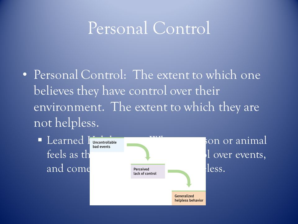 Personal Control Personal Control: The extent to which onebelieves they have control over theirenvironment.