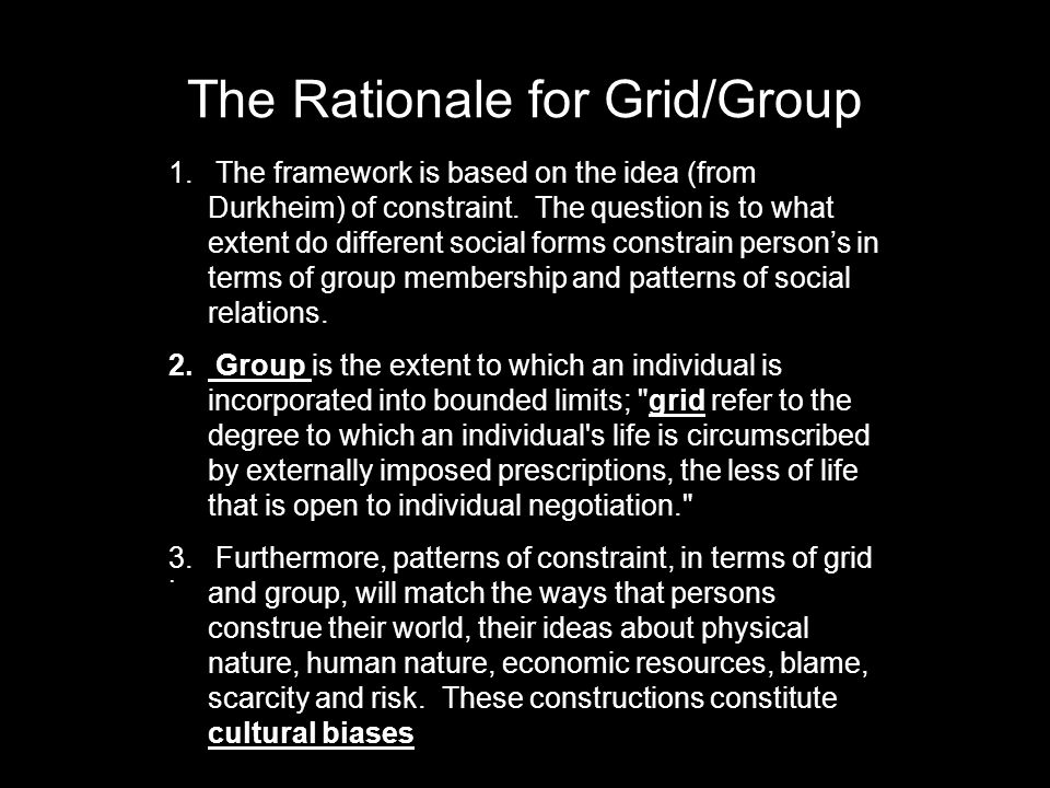 The Rationale for Grid/Group 1. The framework is based on the idea (from Durkheim) of constraint.