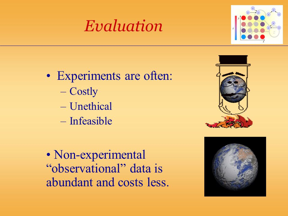 Evaluation Experiments are often: –Costly –Unethical –Infeasible Non-experimental observational data is abundant and costs less.