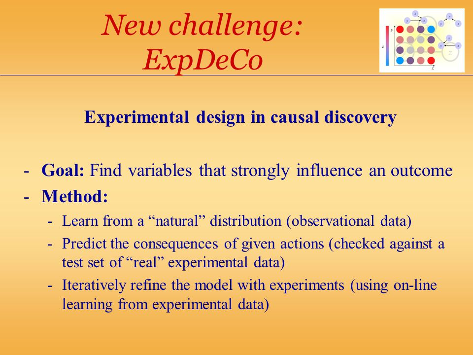 New challenge: ExpDeCo Experimental design in causal discovery -Goal: Find variables that strongly influence an outcome -Method: -Learn from a natural distribution (observational data) -Predict the consequences of given actions (checked against a test set of real experimental data) -Iteratively refine the model with experiments (using on-line learning from experimental data)