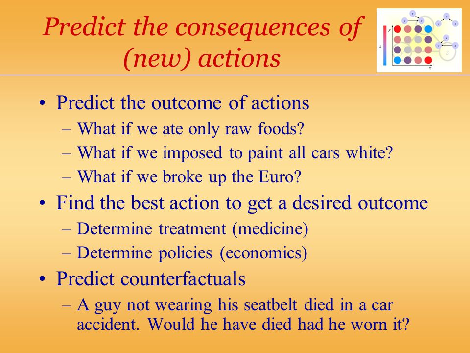 Predict the consequences of (new) actions Predict the outcome of actions –What if we ate only raw foods.