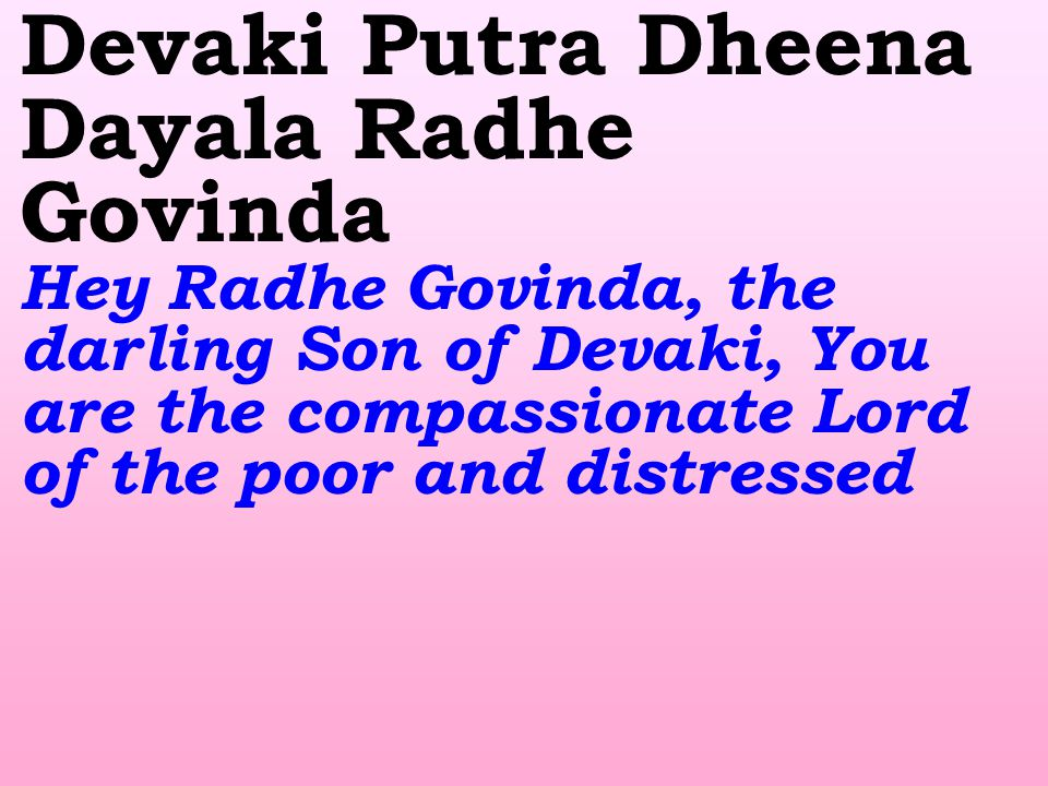Devaki Putra Dheena Dayala Radhe Govinda Hey Radhe Govinda, the darling Son of Devaki, You are the compassionate Lord of the poor and distressed