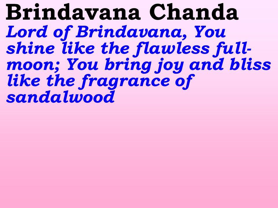 Brindavana Chanda Lord of Brindavana, You shine like the flawless full- moon; You bring joy and bliss like the fragrance of sandalwood