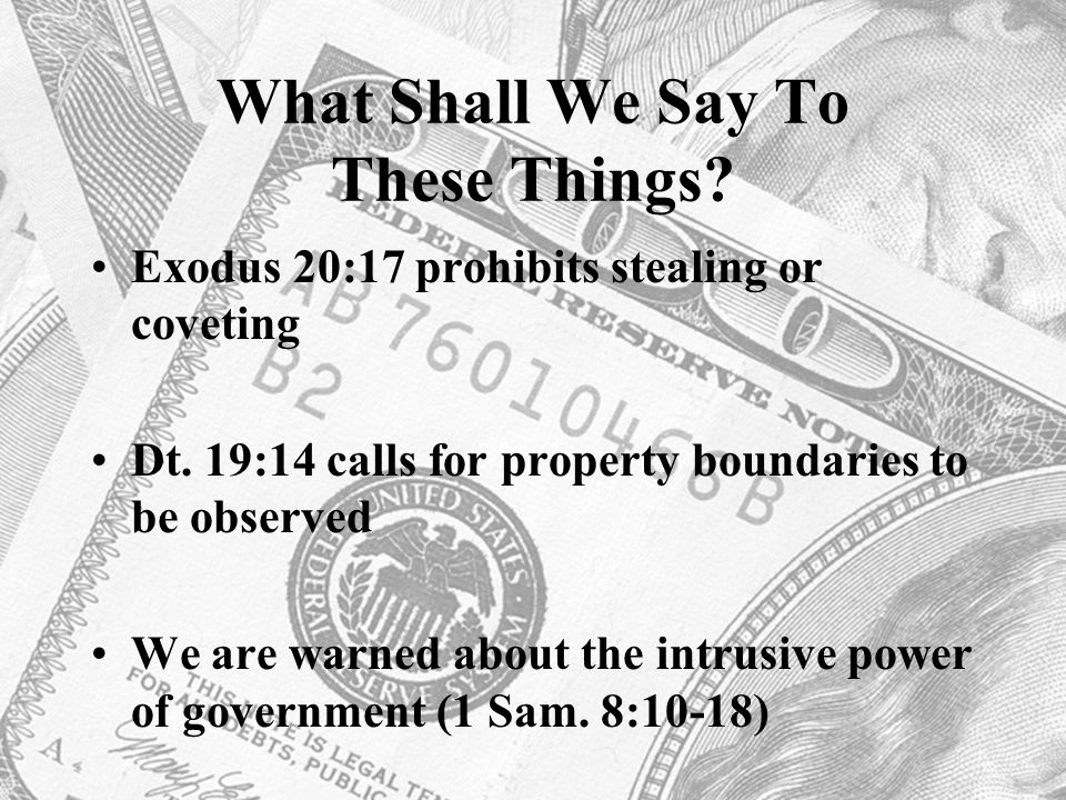 What Shall We Say To These Things? Exodus 20:17 prohibits stealing or coveting Dt. 19:14 calls for property boundaries to be observed We are warned ab