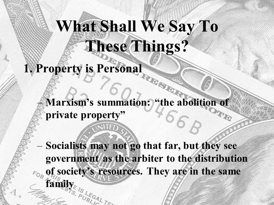 "What Shall We Say To These Things? 1. Property is Personal –Marxism's summation: ""the abolition of private property"" –Socialists may not go that far,"