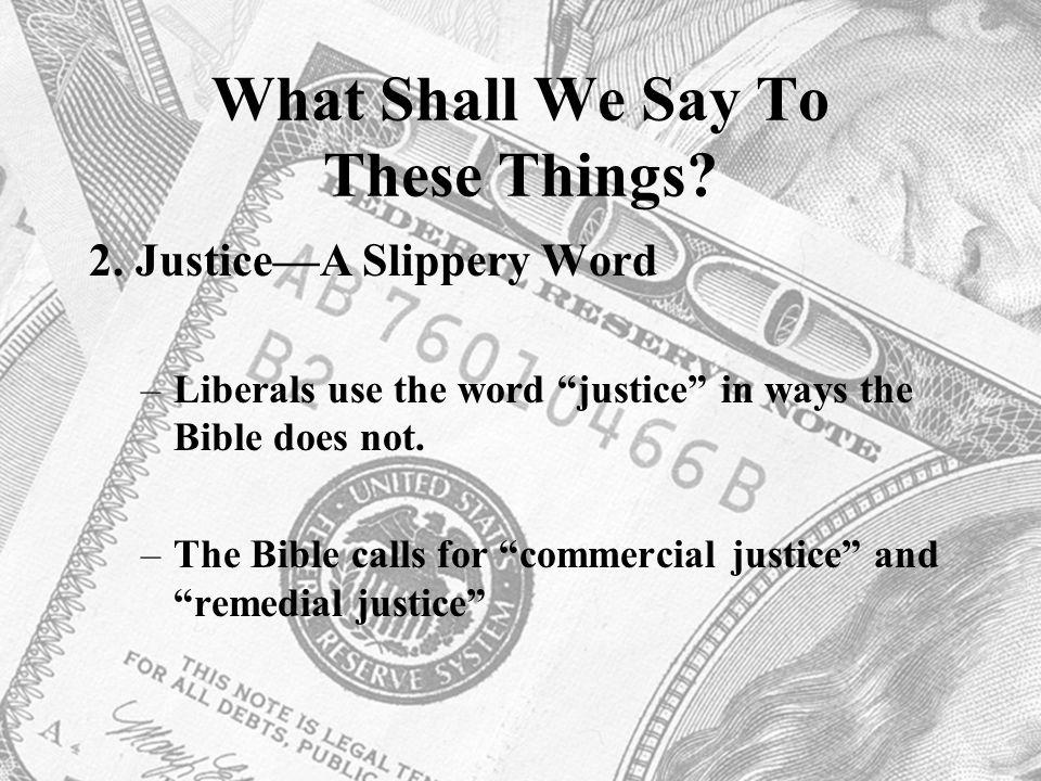 "What Shall We Say To These Things? 2. Justice—A Slippery Word –Liberals use the word ""justice"" in ways the Bible does not. –The Bible calls for ""comme"