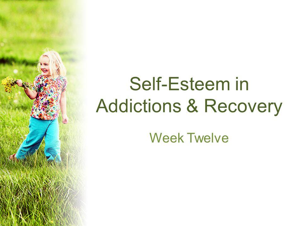 Self-Esteem in Addictions & Recovery Week Twelve