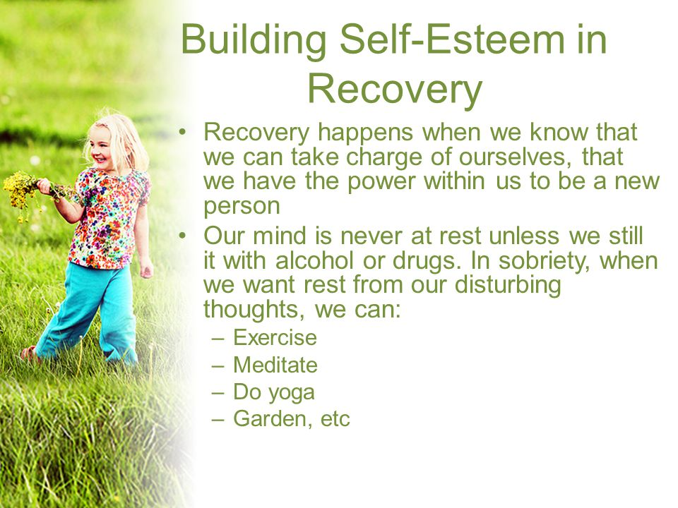 Building Self-Esteem in Recovery Recovery happens when we know that we can take charge of ourselves, that we have the power within us to be a new person Our mind is never at rest unless we still it with alcohol or drugs.