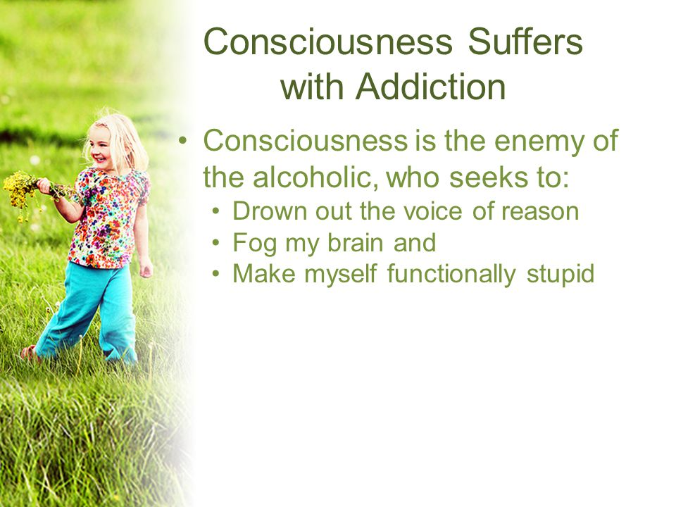 Consciousness Suffers with Addiction Consciousness is the enemy of the alcoholic, who seeks to: Drown out the voice of reason Fog my brain and Make myself functionally stupid