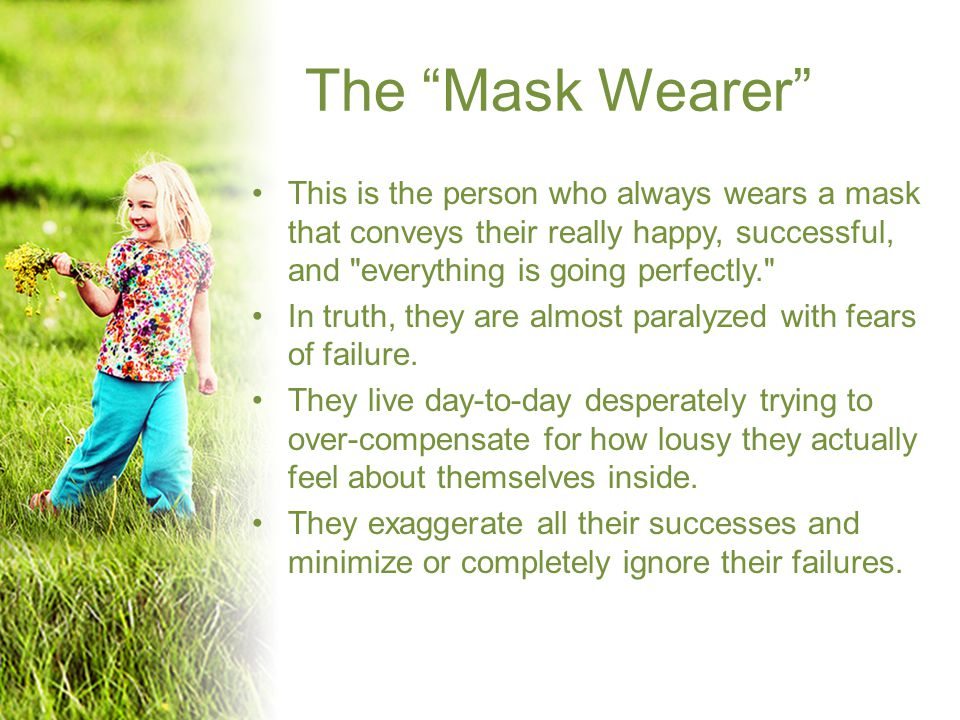 The Mask Wearer This is the person who always wears a mask that conveys their really happy, successful, and everything is going perfectly. In truth, they are almost paralyzed with fears of failure.