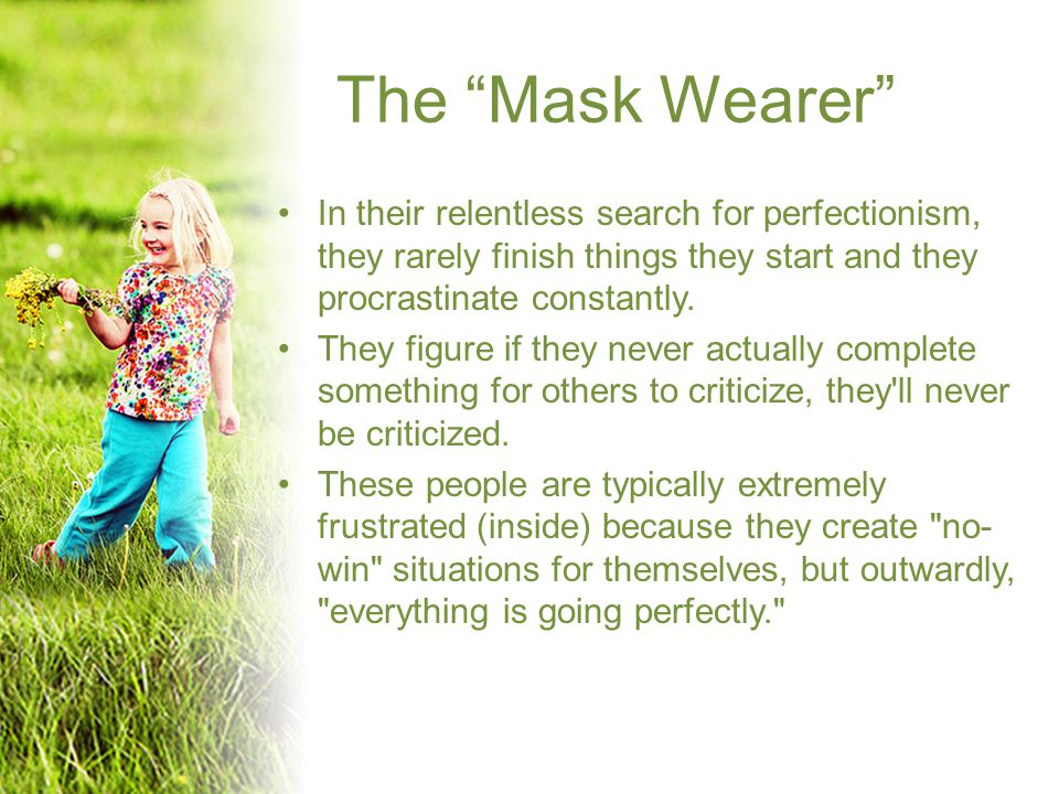 The Mask Wearer In their relentless search for perfectionism, they rarely finish things they start and they procrastinate constantly.