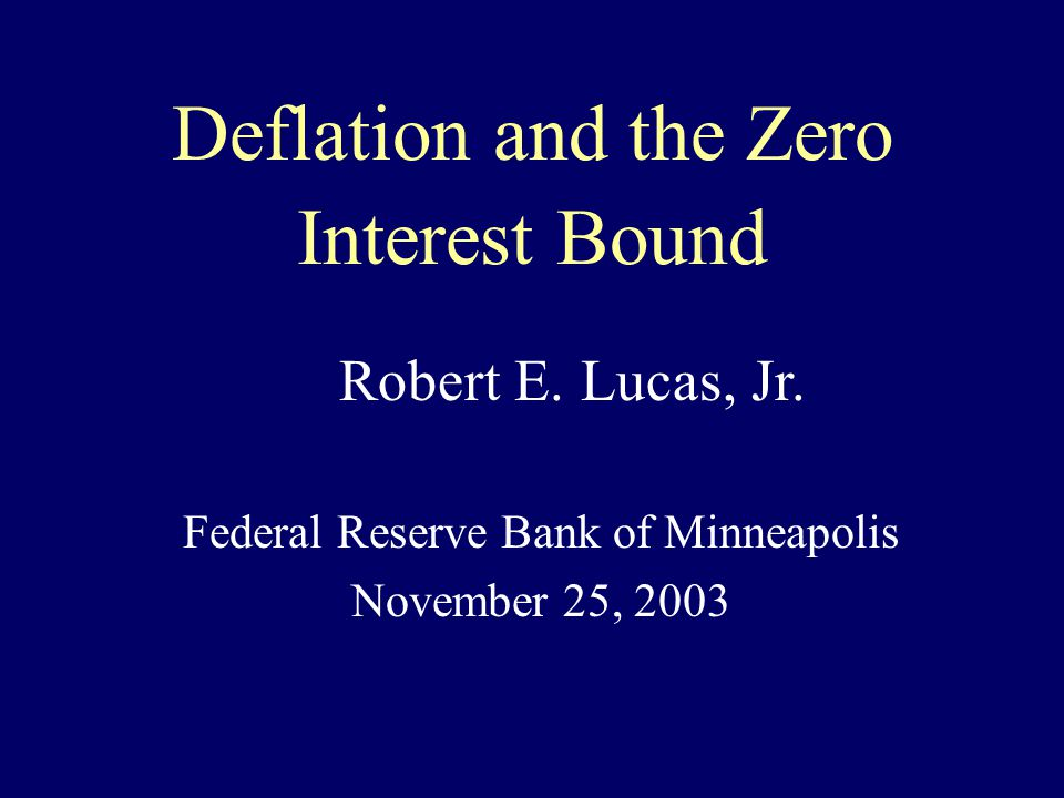 Deflation and the Zero Interest Bound Federal Reserve Bank of Minneapolis November 25, 2003 Robert E.