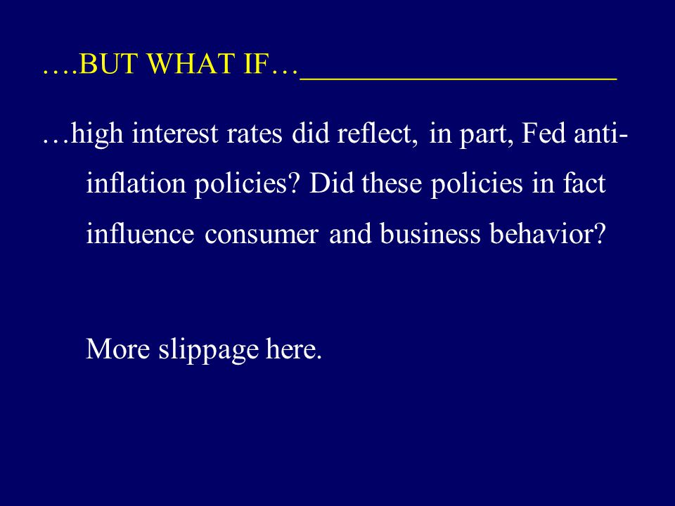 ….BUT WHAT IF…_____________________ …high interest rates did reflect, in part, Fed anti- inflation policies.