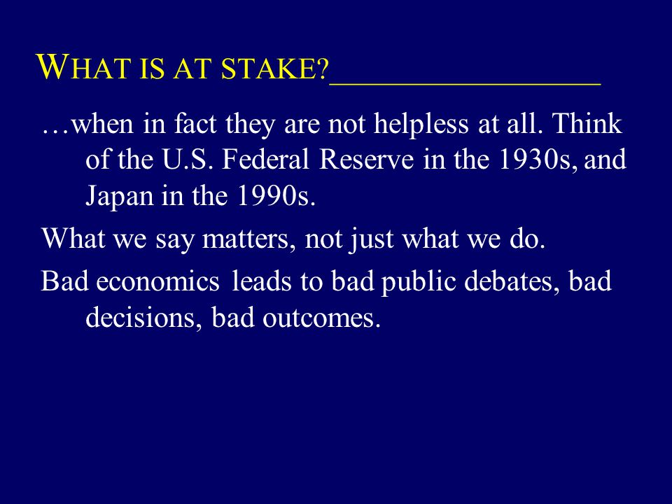 W HAT IS AT STAKE?__________________ …when in fact they are not helpless at all. Think of the U.S. Federal Reserve in the 1930s, and Japan in the 1990