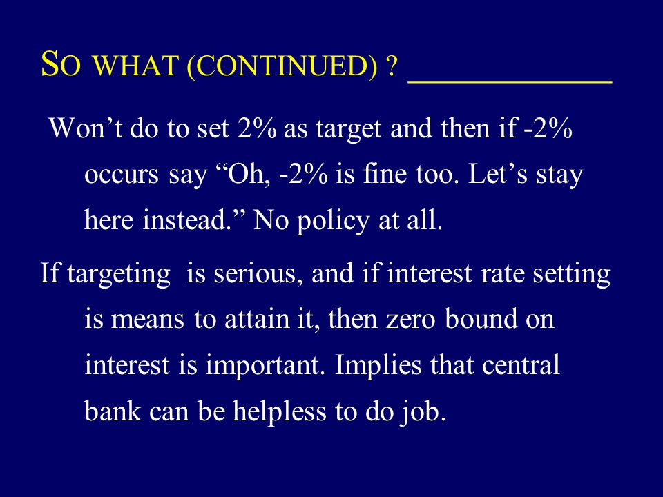 "S O WHAT (CONTINUED) ? ___________ Won't do to set 2% as target and then if -2% occurs say ""Oh, -2% is fine too. Let's stay here instead."" No policy a"