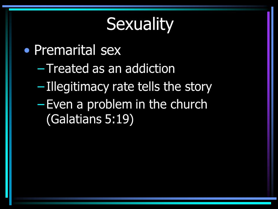 Sexuality Premarital sex –Treated as an addiction –Illegitimacy rate tells the story –Even a problem in the church (Galatians 5:19)