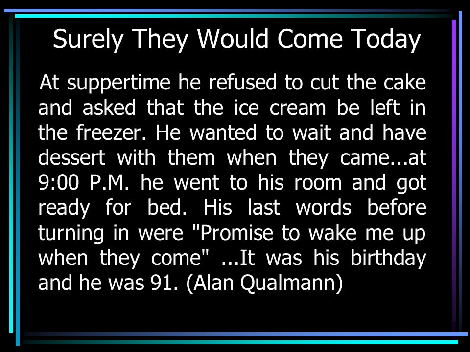 Surely They Would Come Today At suppertime he refused to cut the cake and asked that the ice cream be left in the freezer.