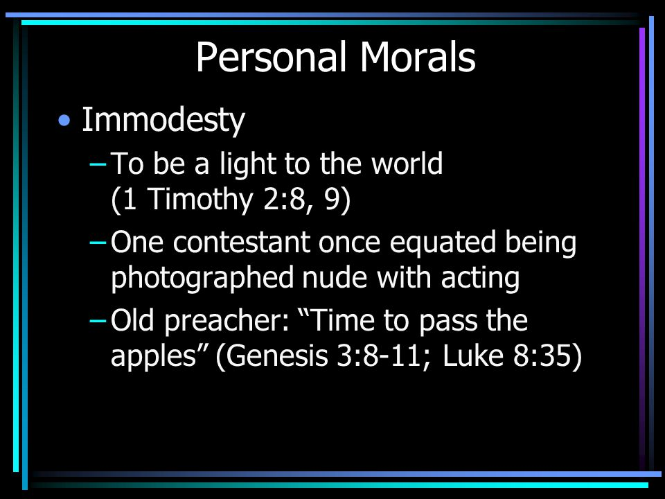 Personal Morals Immodesty –To be a light to the world (1 Timothy 2:8, 9) –One contestant once equated being photographed nude with acting –Old preacher: Time to pass the apples (Genesis 3:8-11; Luke 8:35)