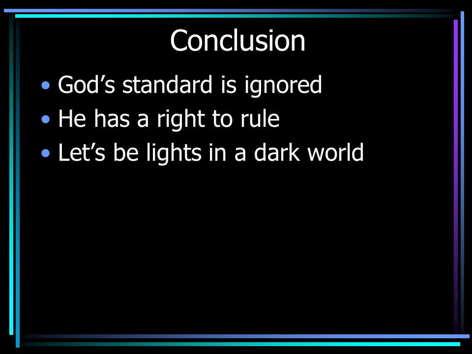 Conclusion God's standard is ignored He has a right to rule Let's be lights in a dark world