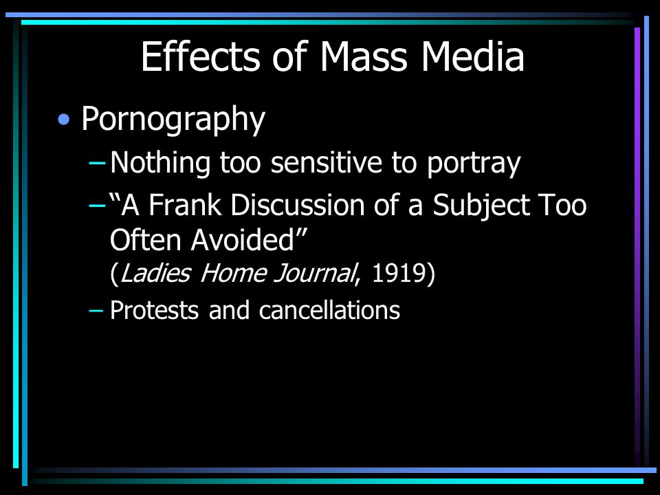 Effects of Mass Media Pornography –Nothing too sensitive to portray – A Frank Discussion of a Subject Too Often Avoided (Ladies Home Journal, 1919) –Protests and cancellations
