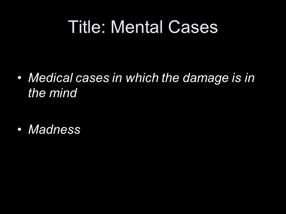 Title: Mental Cases Medical cases in which the damage is in the mind Madness