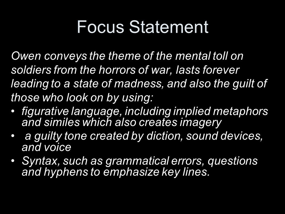 Focus Statement Owen conveys the theme of the mental toll on soldiers from the horrors of war, lasts forever leading to a state of madness, and also t