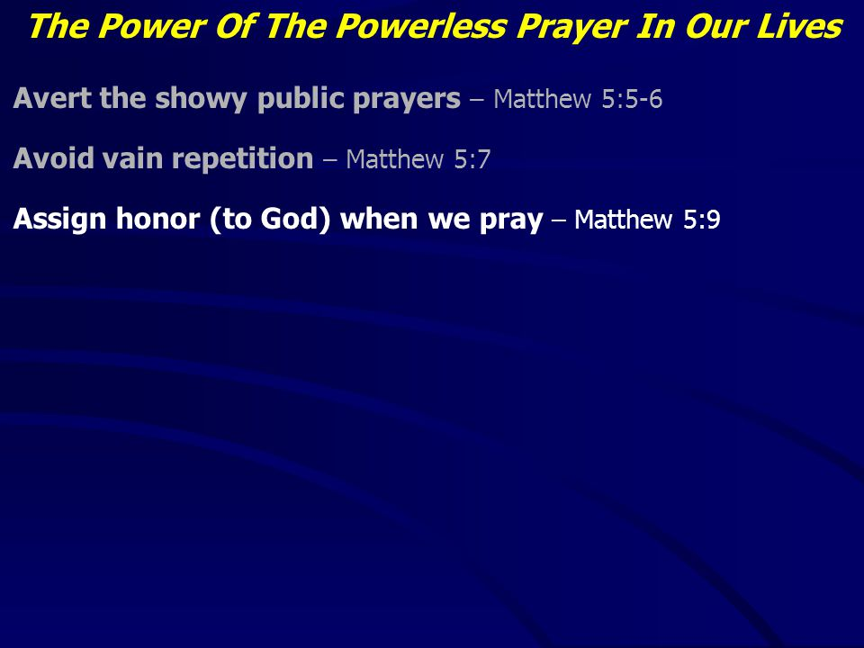 The Power Of The Powerless Prayer In Our Lives Avert the showy public prayers – Matthew 5:5-6 Avoid vain repetition – Matthew 5:7 Assign honor (to God) when we pray – Matthew 5:9