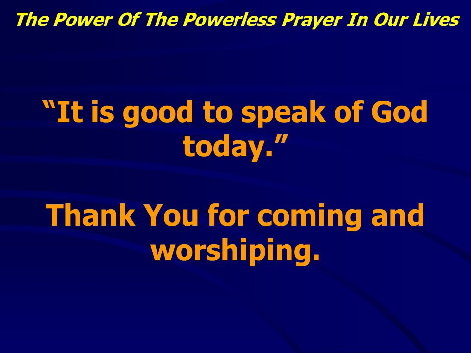 The Power Of The Powerless Prayer In Our Lives Lessons learned: When we are finally powerless God will hear us We are helpless without His grace and mercy We need to be powerless in our prayers when we ask