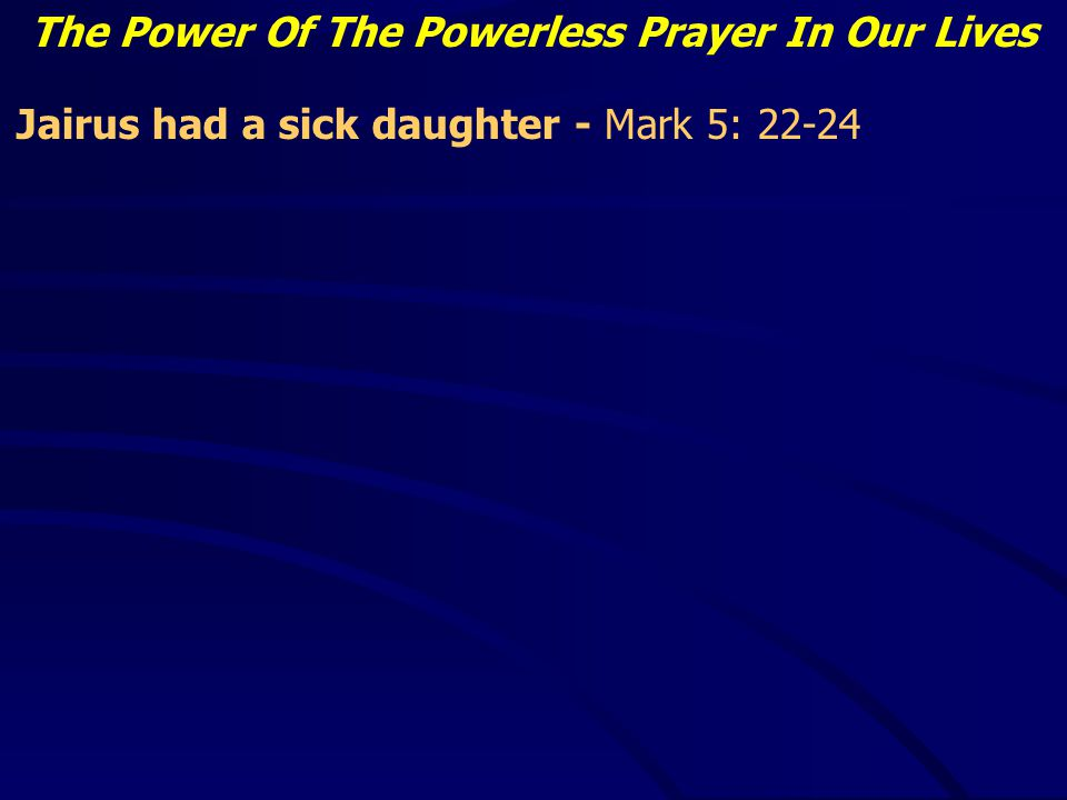 The Power Of The Powerless Prayer In Our Lives Jairus had a sick daughter - Mark 5: 22-24