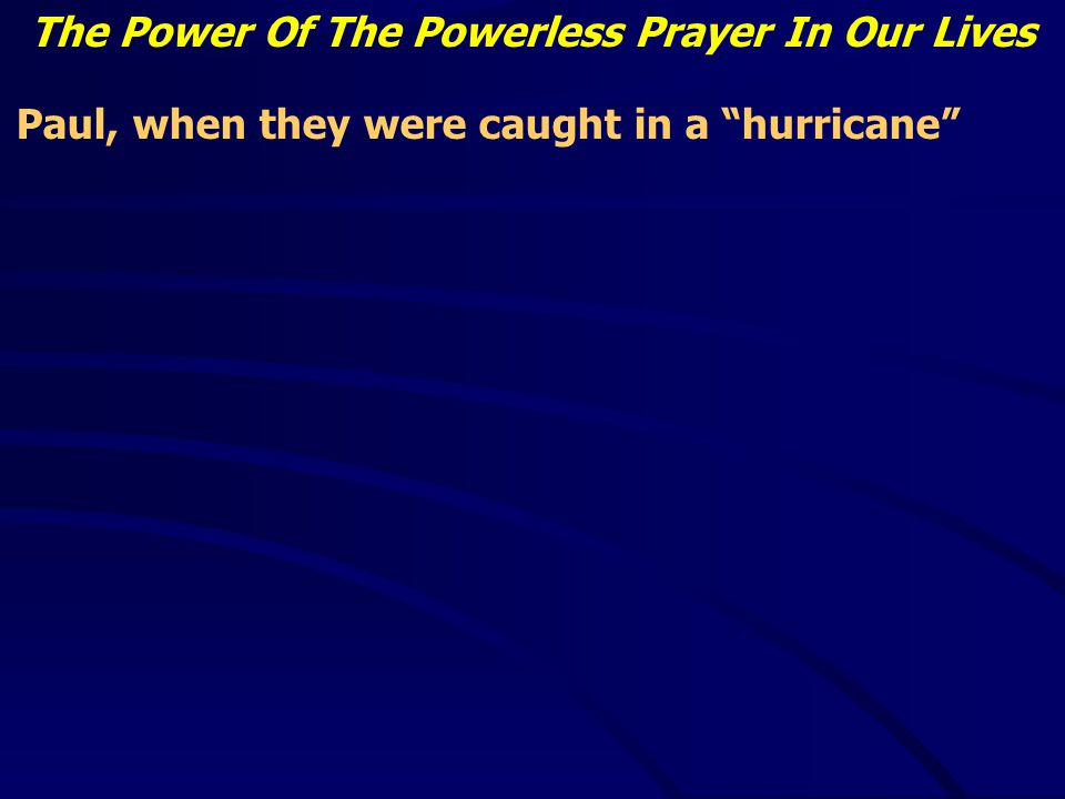 The Power Of The Powerless Prayer In Our Lives Paul, when they were caught in a hurricane