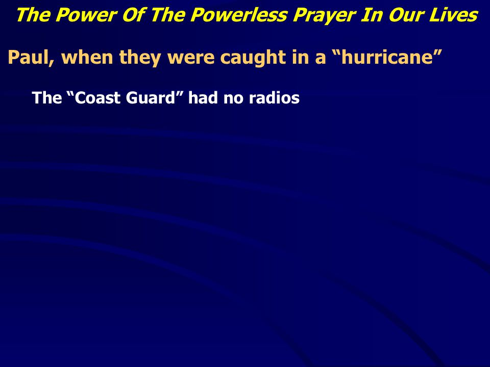 The Power Of The Powerless Prayer In Our Lives Paul, when they were caught in a hurricane The Coast Guard had no radios