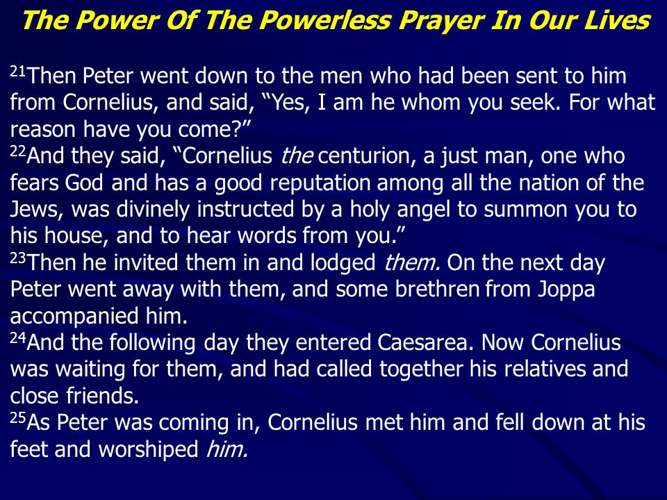 The Power Of The Powerless Prayer In Our Lives 21 Then Peter went down to the men who had been sent to him from Cornelius, and said, Yes, I am he whom you seek.