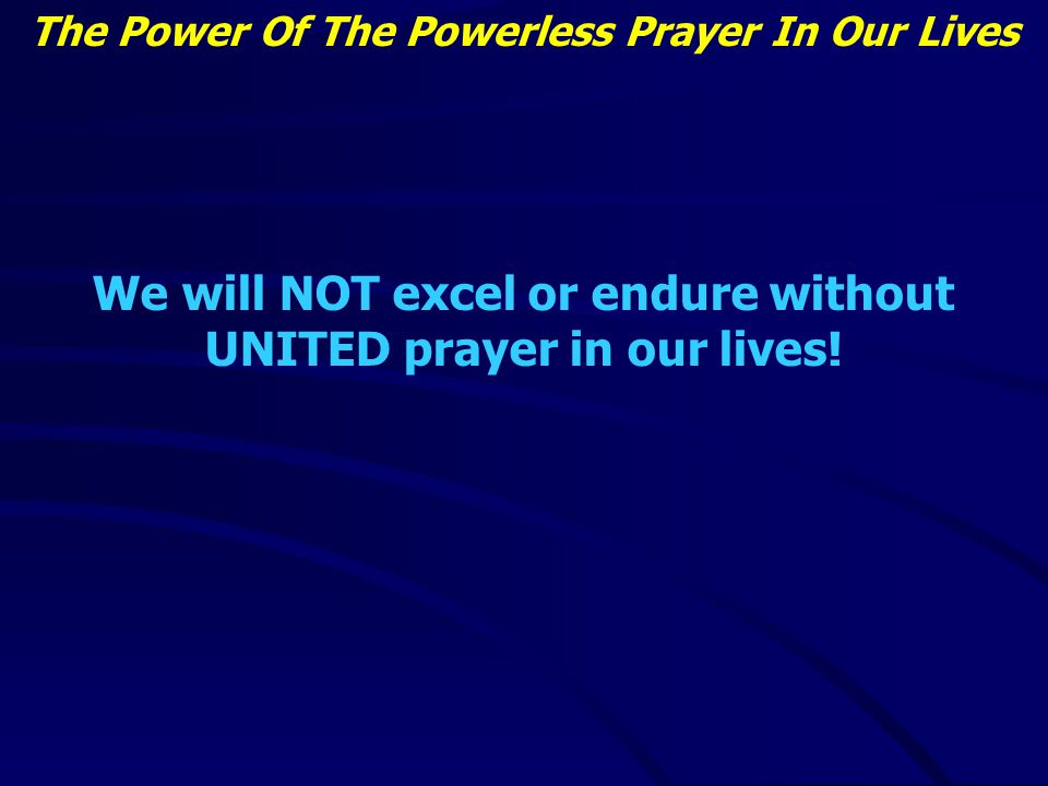 The Power Of The Powerless Prayer In Our Lives We will NOT excel or endure without UNITED prayer in our lives!