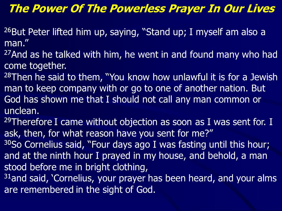 The Power Of The Powerless Prayer In Our Lives 26 But Peter lifted him up, saying, Stand up; I myself am also a man. 27 And as he talked with him, he went in and found many who had come together.