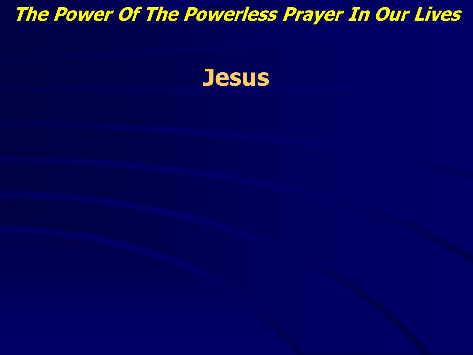 The Power Of The Powerless Prayer In Our Lives Jairus had a sick daughter - Mark 5: 22-24 He was helpless