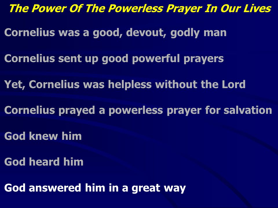 The Power Of The Powerless Prayer In Our Lives Cornelius was a good, devout, godly man Cornelius sent up good powerful prayers Yet, Cornelius was helpless without the Lord Cornelius prayed a powerless prayer for salvation God knew him God heard him God answered him in a great way